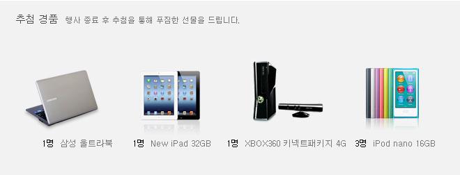 경품추천 삼성울트라북 - 1명 New IPad 32GB - 1명 XBOX360 키넥트패키지 4G - 1명 iPod nano 16GB - 3명